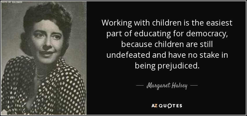 Working with children is the easiest part of educating for democracy, because children are still undefeated and have no stake in being prejudiced. - Margaret Halsey