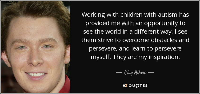 Working with children with autism has provided me with an opportunity to see the world in a different way. I see them strive to overcome obstacles and persevere, and learn to persevere myself. They are my inspiration. - Clay Aiken