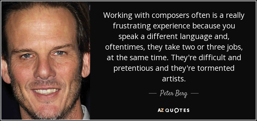 Working with composers often is a really frustrating experience because you speak a different language and, oftentimes, they take two or three jobs, at the same time. They're difficult and pretentious and they're tormented artists. - Peter Berg
