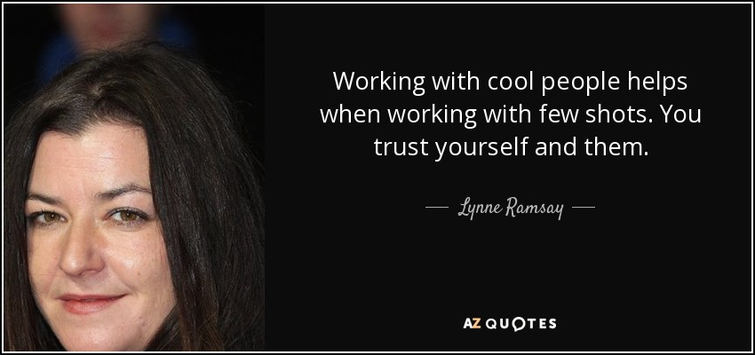 Working with cool people helps when working with few shots. You trust yourself and them. - Lynne Ramsay