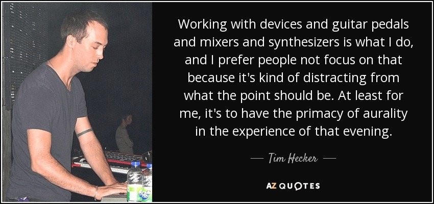 Working with devices and guitar pedals and mixers and synthesizers is what I do, and I prefer people not focus on that because it's kind of distracting from what the point should be. At least for me, it's to have the primacy of aurality in the experience of that evening. - Tim Hecker