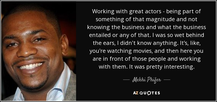 Working with great actors - being part of something of that magnitude and not knowing the business and what the business entailed or any of that. I was so wet behind the ears, I didn't know anything. It's, like, you're watching movies, and then here you are in front of those people and working with them. It was pretty interesting. - Mekhi Phifer