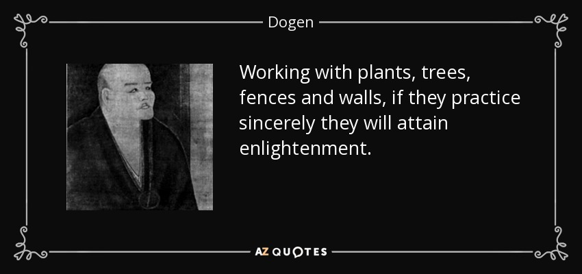 Working with plants, trees, fences and walls, if they practice sincerely they will attain enlightenment. - Dogen