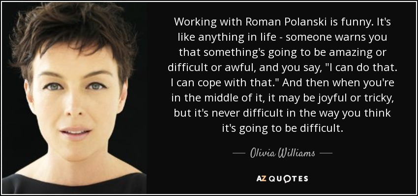 Working with Roman Polanski is funny. It's like anything in life - someone warns you that something's going to be amazing or difficult or awful, and you say,