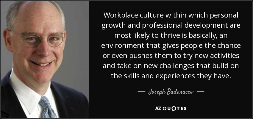 Workplace culture within which personal growth and professional development are most likely to thrive is basically, an environment that gives people the chance or even pushes them to try new activities and take on new challenges that build on the skills and experiences they have. - Joseph Badaracco