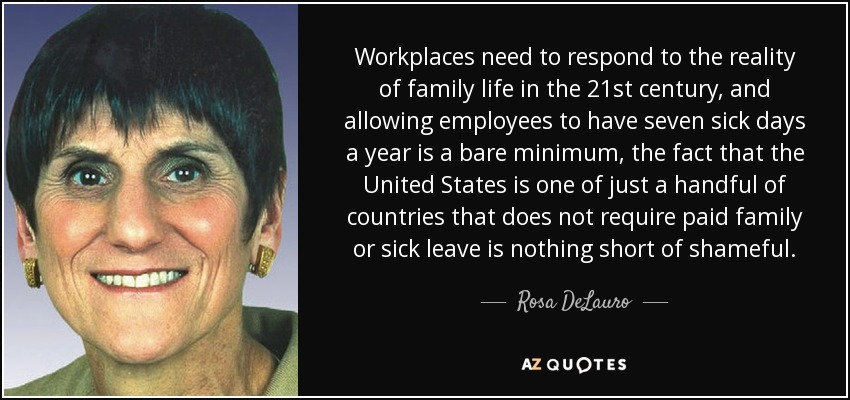 Workplaces need to respond to the reality of family life in the 21st century, and allowing employees to have seven sick days a year is a bare minimum, the fact that the United States is one of just a handful of countries that does not require paid family or sick leave is nothing short of shameful. - Rosa DeLauro