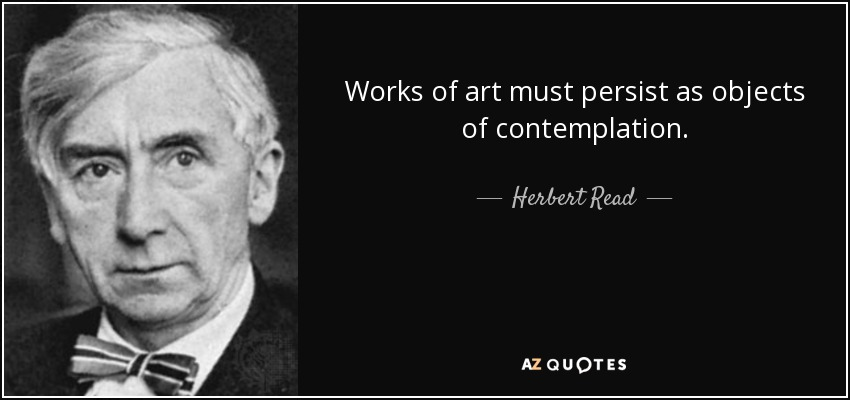Works of art must persist as objects of contemplation. - Herbert Read