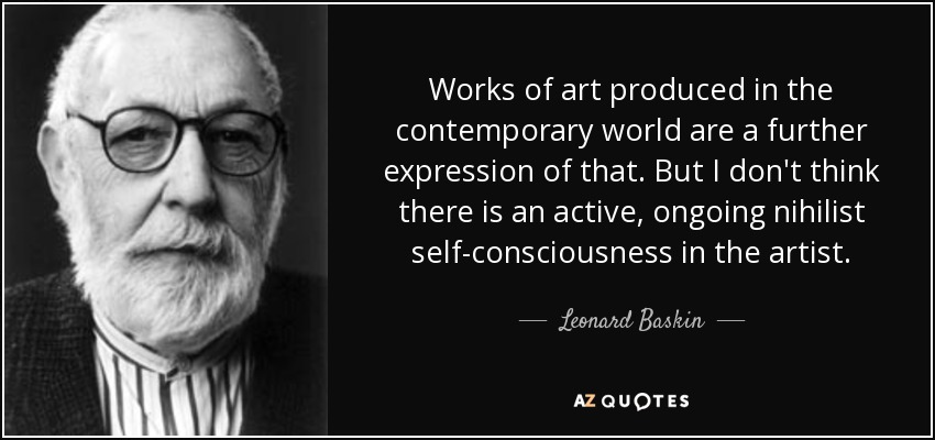 Works of art produced in the contemporary world are a further expression of that. But I don't think there is an active, ongoing nihilist self-consciousness in the artist. - Leonard Baskin
