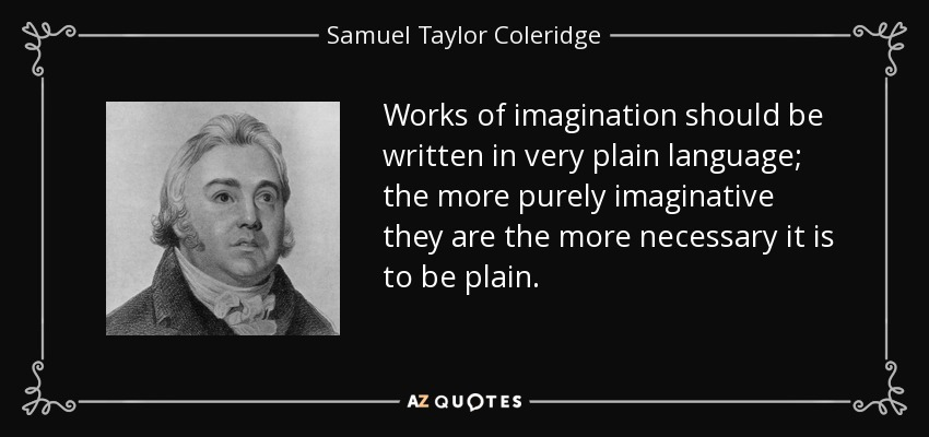 Works of imagination should be written in very plain language; the more purely imaginative they are the more necessary it is to be plain. - Samuel Taylor Coleridge