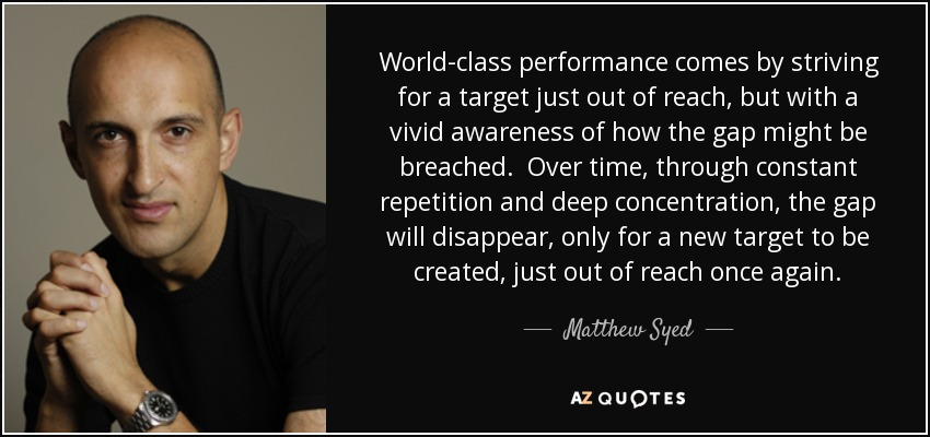 World-class performance comes by striving for a target just out of reach, but with a vivid awareness of how the gap might be breached. Over time, through constant repetition and deep concentration, the gap will disappear, only for a new target to be created, just out of reach once again. - Matthew Syed