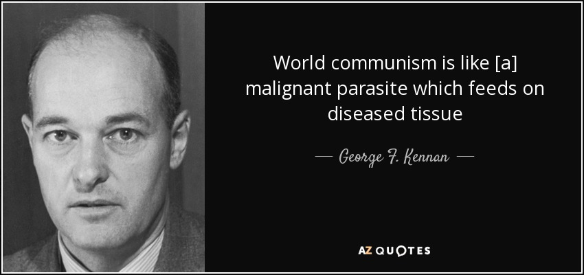 World communism is like [a] malignant parasite which feeds on diseased tissue - George F. Kennan