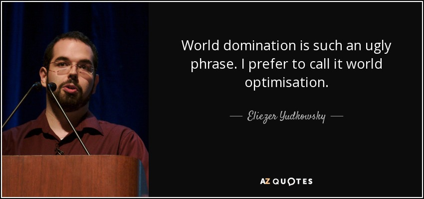 World domination is such an ugly phrase. I prefer to call it world optimisation. - Eliezer Yudkowsky