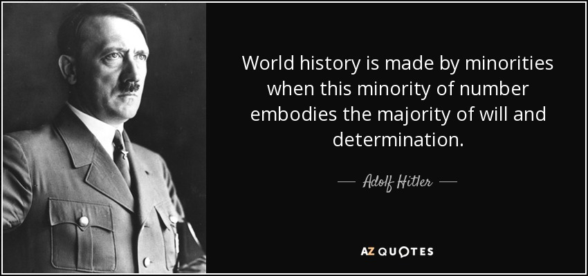 World history is made by minorities when this minority of number embodies the majority of will and determination. - Adolf Hitler