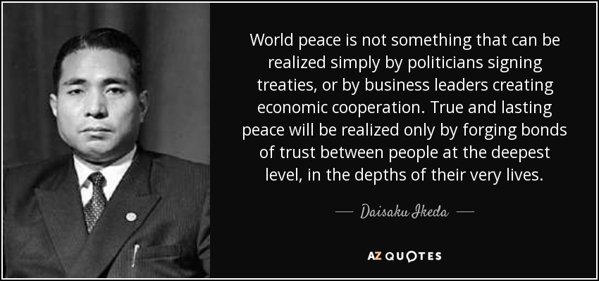 World peace is not something that can be realized simply by politicians signing treaties, or by business leaders creating economic cooperation. True and lasting peace will be realized only by forging bonds of trust between people at the deepest level, in the depths of their very lives. - Daisaku Ikeda