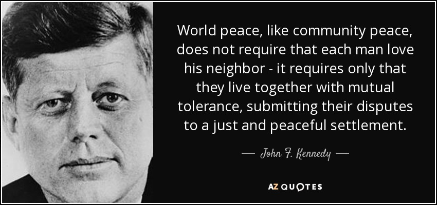 World peace, like community peace, does not require that each man love his neighbor - it requires only that they live together with mutual tolerance, submitting their disputes to a just and peaceful settlement. - John F. Kennedy