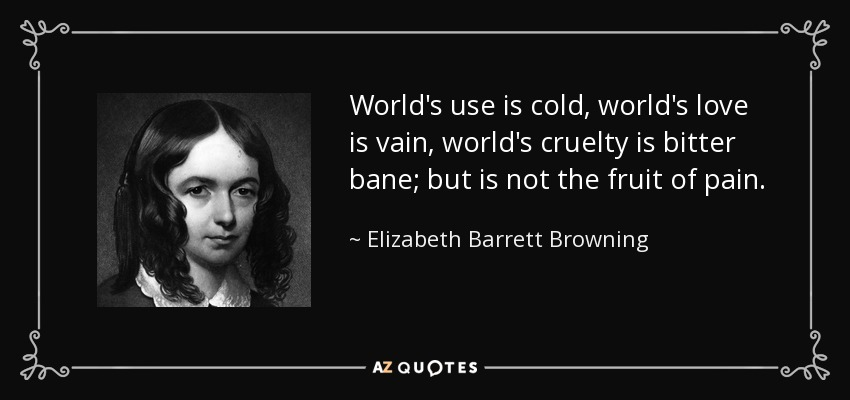 World's use is cold, world's love is vain, world's cruelty is bitter bane; but is not the fruit of pain. - Elizabeth Barrett Browning