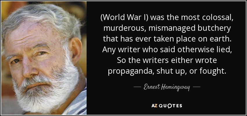 (World War I) was the most colossal, murderous, mismanaged butchery that has ever taken place on earth. Any writer who said otherwise lied, So the writers either wrote propaganda, shut up, or fought. - Ernest Hemingway