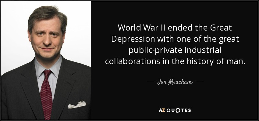 World War II ended the Great Depression with one of the great public-private industrial collaborations in the history of man. - Jon Meacham