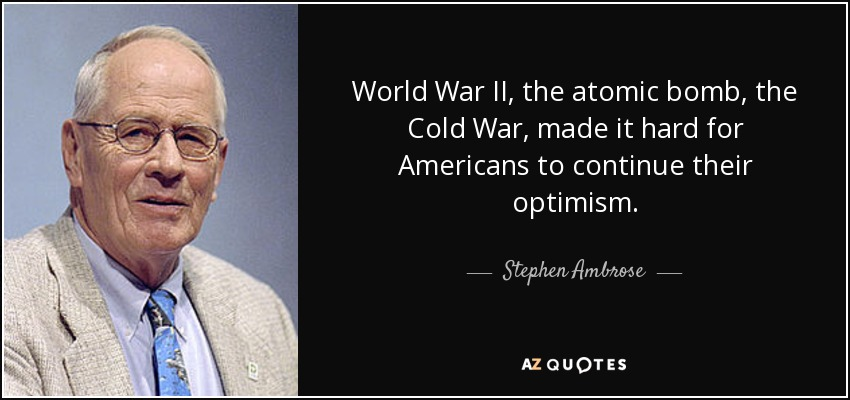 World War II, the atomic bomb, the Cold War, made it hard for Americans to continue their optimism. - Stephen Ambrose