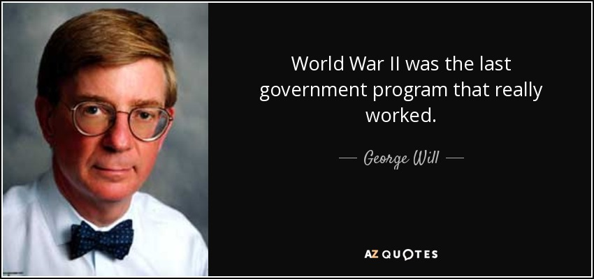 World War II was the last government program that really worked. - George Will