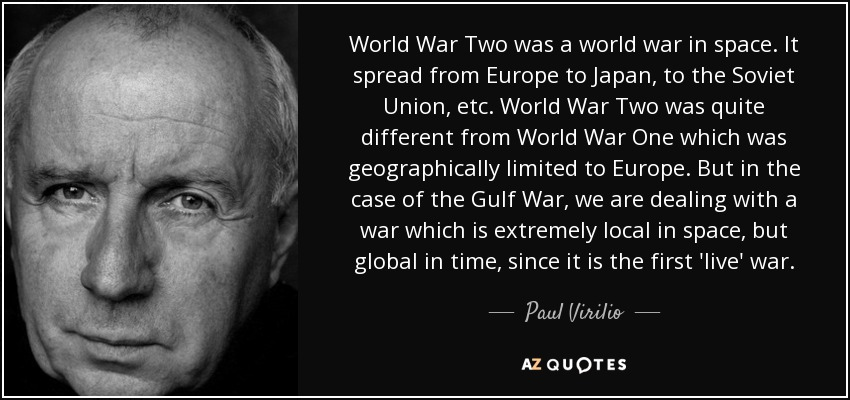 World War Two was a world war in space. It spread from Europe to Japan, to the Soviet Union, etc. World War Two was quite different from World War One which was geographically limited to Europe. But in the case of the Gulf War, we are dealing with a war which is extremely local in space, but global in time, since it is the first 'live' war. - Paul Virilio