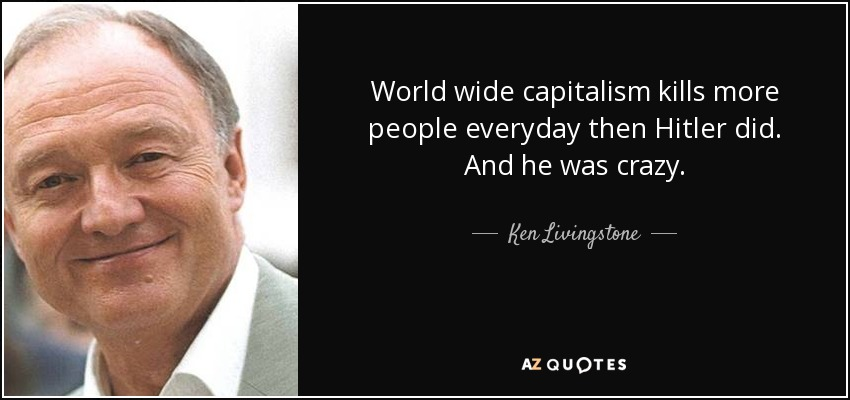 World wide capitalism kills more people everyday then Hitler did. And he was crazy. - Ken Livingstone