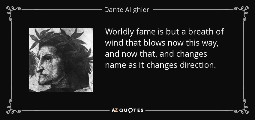 Worldly fame is but a breath of wind that blows now this way, and now that, and changes name as it changes direction. - Dante Alighieri