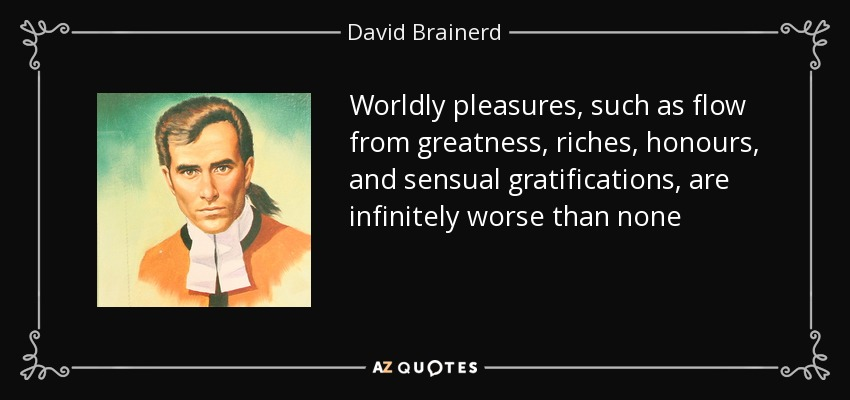 Worldly pleasures, such as flow from greatness, riches, honours, and sensual gratifications, are infinitely worse than none - David Brainerd