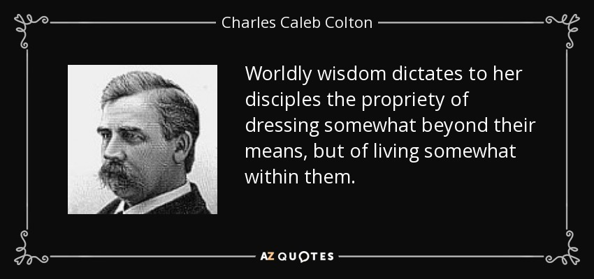 Worldly wisdom dictates to her disciples the propriety of dressing somewhat beyond their means, but of living somewhat within them. - Charles Caleb Colton