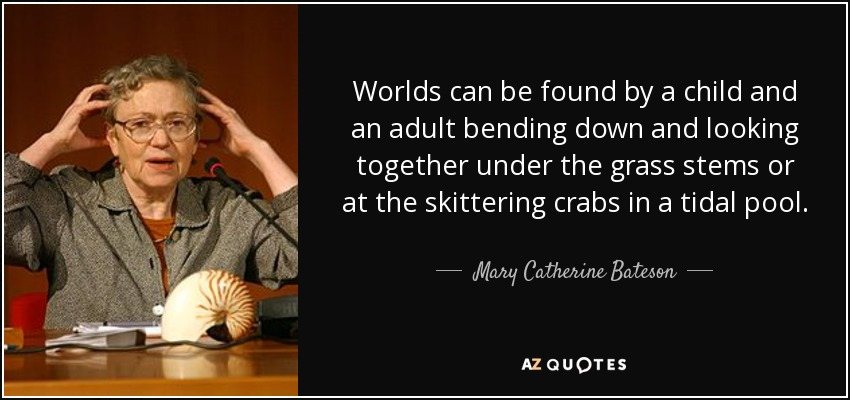 Worlds can be found by a child and an adult bending down and looking together under the grass stems or at the skittering crabs in a tidal pool. - Mary Catherine Bateson