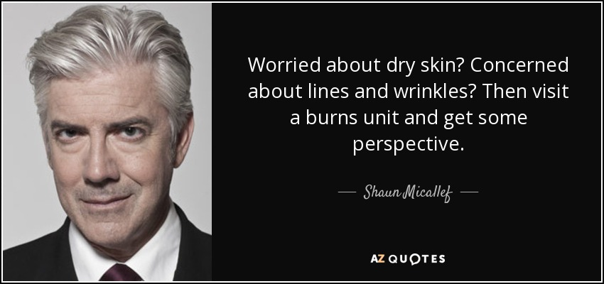 Worried about dry skin? Concerned about lines and wrinkles? Then visit a burns unit and get some perspective. - Shaun Micallef