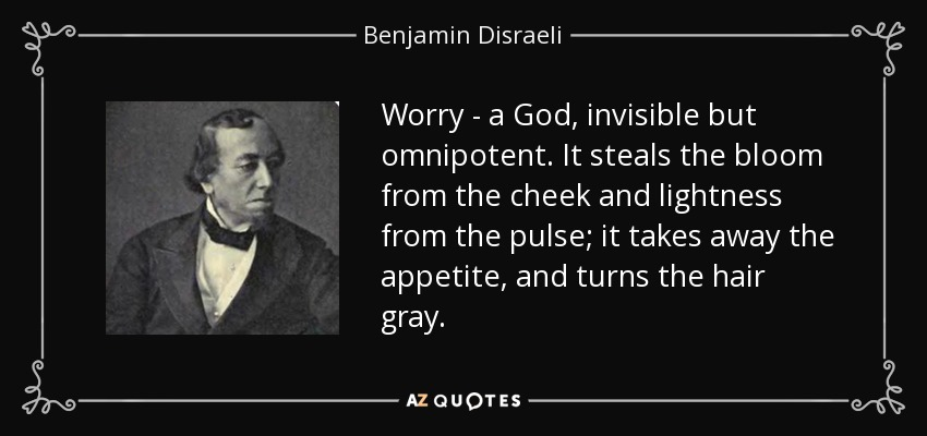 Worry - a God, invisible but omnipotent. It steals the bloom from the cheek and lightness from the pulse; it takes away the appetite, and turns the hair gray. - Benjamin Disraeli