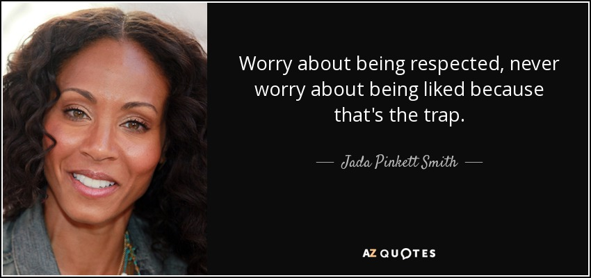 Worry about being respected, never worry about being liked because that's the trap. - Jada Pinkett Smith