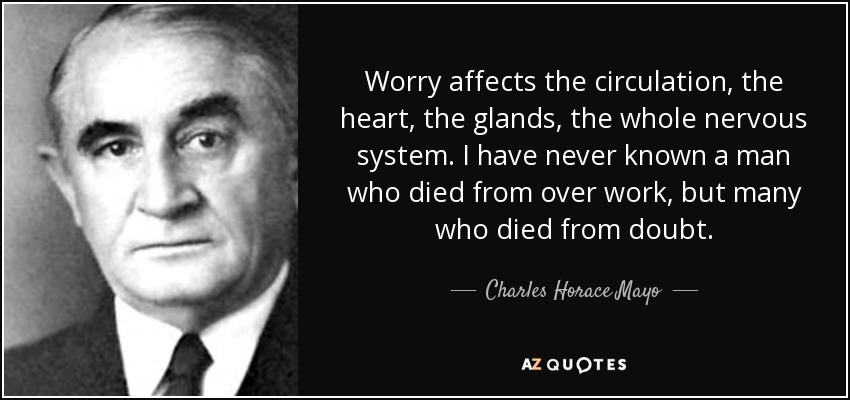 Worry affects the circulation, the heart, the glands, the whole nervous system. I have never known a man who died from over work, but many who died from doubt. - Charles Horace Mayo