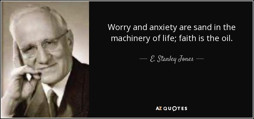 Worry and anxiety are sand in the machinery of life; faith is the oil. - E. Stanley Jones