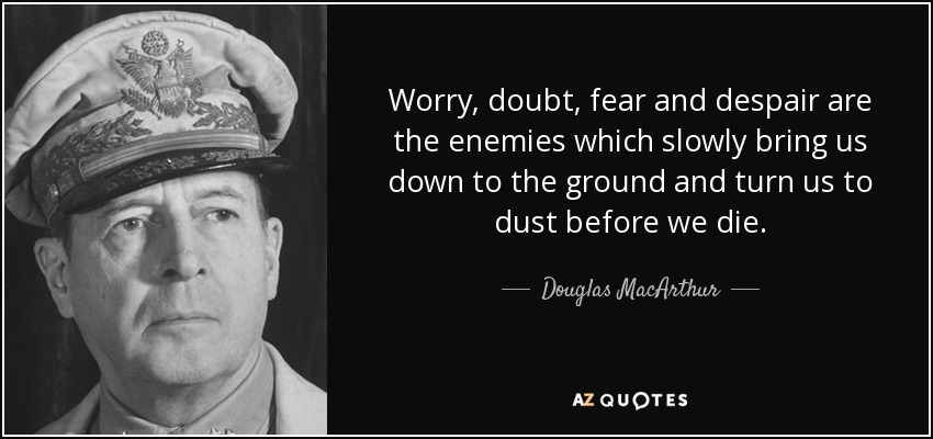 Worry, doubt, fear and despair are the enemies which slowly bring us down to the ground and turn us to dust before we die. - Douglas MacArthur