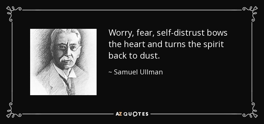 Worry, fear, self-distrust bows the heart and turns the spirit back to dust. - Samuel Ullman