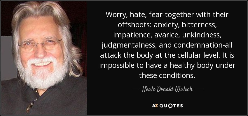 Worry, hate, fear-together with their offshoots: anxiety, bitterness, impatience, avarice, unkindness, judgmentalness, and condemnation-all attack the body at the cellular level. It is impossible to have a healthy body under these conditions. - Neale Donald Walsch
