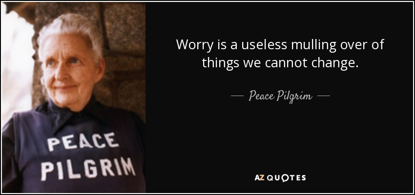 Worry is a useless mulling over of things we cannot change. - Peace Pilgrim