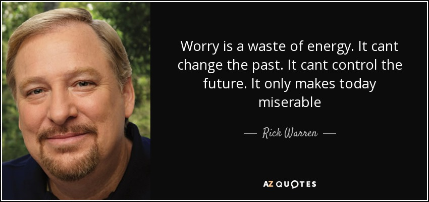 Worry is a waste of energy. It cant change the past. It cant control the future. It only makes today miserable - Rick Warren