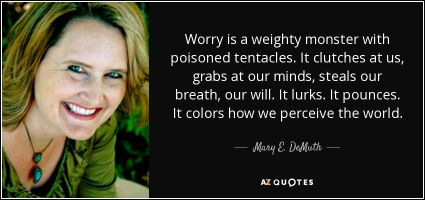 Worry is a weighty monster with poisoned tentacles. It clutches at us, grabs at our minds, steals our breath, our will. It lurks. It pounces. It colors how we perceive the world. - Mary E. DeMuth