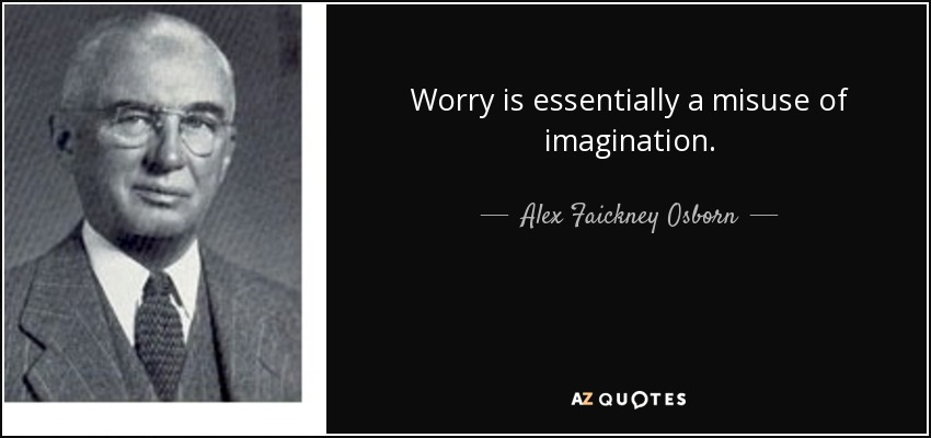 Worry is essentially a misuse of imagination. - Alex Faickney Osborn