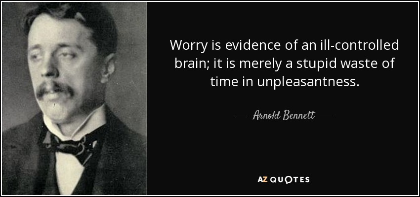 Worry is evidence of an ill-controlled brain; it is merely a stupid waste of time in unpleasantness. - Arnold Bennett