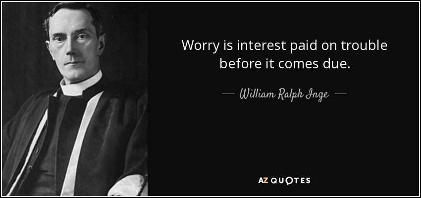 Worry is interest paid on trouble before it comes due. - William Ralph Inge