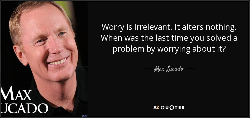 Worry is irrelevant. It alters nothing. When was the last time you solved a problem by worrying about it? - Max Lucado