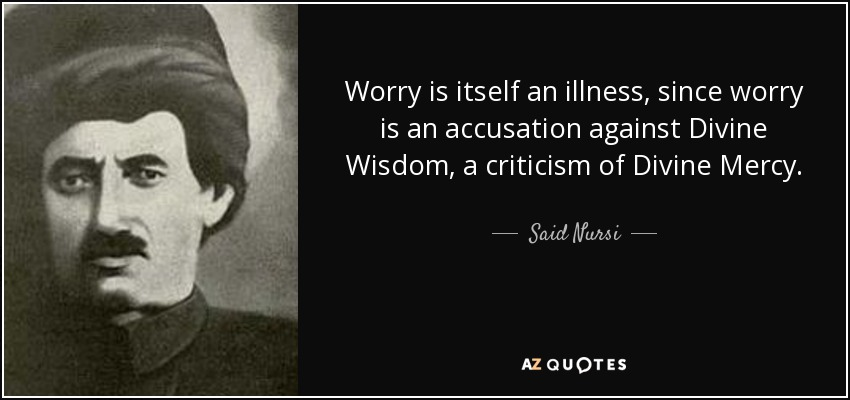 Worry is itself an illness, since worry is an accusation against Divine Wisdom, a criticism of Divine Mercy. - Said Nursi
