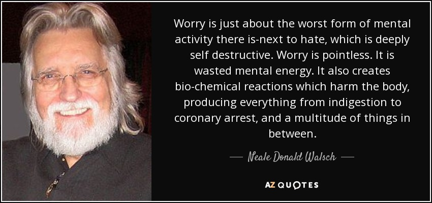 Worry is just about the worst form of mental activity there is-next to hate, which is deeply self destructive. Worry is pointless. It is wasted mental energy. It also creates bio-chemical reactions which harm the body, producing everything from indigestion to coronary arrest, and a multitude of things in between. - Neale Donald Walsch