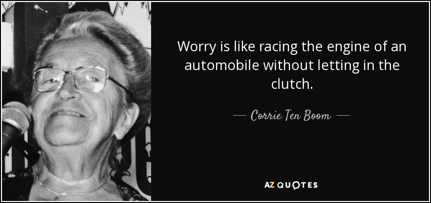 Worry is like racing the engine of an automobile without letting in the clutch. - Corrie Ten Boom