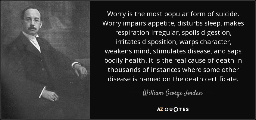 Worry is the most popular form of suicide. Worry impairs appetite, disturbs sleep, makes respiration irregular, spoils digestion, irritates disposition, warps character, weakens mind, stimulates disease, and saps bodily health. It is the real cause of death in thousands of instances where some other disease is named on the death certificate. - William George Jordan