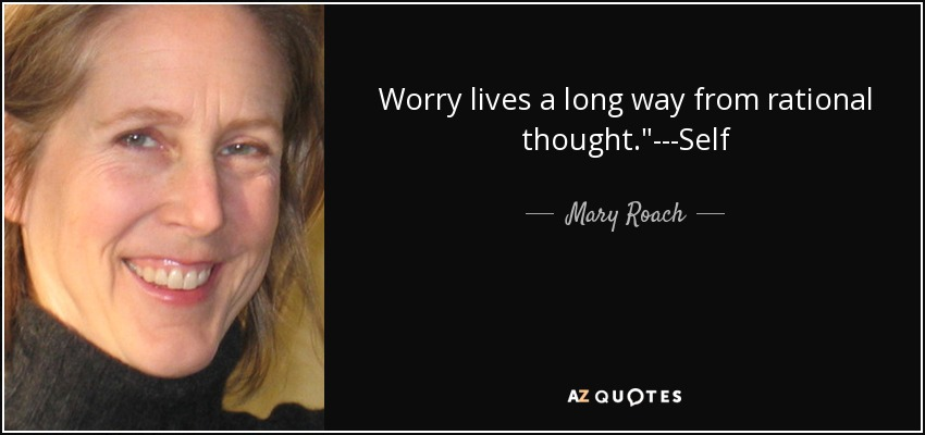 Worry lives a long way from rational thought.
